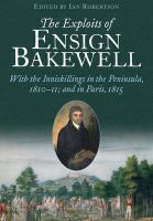 new book, title: The exploits of Ensign Bakewell [electronic resource] : with the Inniskillings in the Peninsula, 1810-11; & in Paris, 1815 / edited by Ian Robertson.
