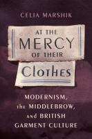 new book, title: At the mercy of their clothes [electronic resource] : modernism, the middlebrow, and British garment culture / Celia Marshik.
