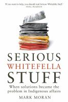 new book, title: Serious whitefella stuff : when solutions became the problem in Indigenous affairs  / Mark Moran.