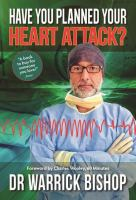 new book, title: Have you planned your heart attack? : what you need to know to understand and reduce your risk : a discussion for patients and doctors / Dr Warrick Bishop.