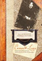 new book, title: Convict lives at the Launceston Female Factory / Lucy Frost and Alice Meredith Hodgson, editors ; Female Convicts Research Centre.
