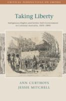 new book, title: Taking liberty [electronic resource] : indigenous rights and settler self-government in colonial Australia, 1830-1890 / Ann Curthoys, Jessie Mitchell.