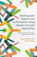new book, title: Working with violence and confrontation using solution focused approaches [electronic resource] : creative practice with children, young people and adults / Judith Milner and Steve Myers.