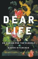 new book, title: Dear life [electronic resource] : on caring for the elderly / Karen Hitchcock.