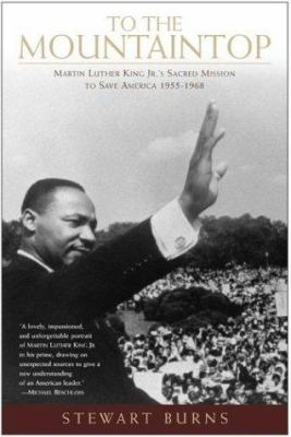 To the Mountaintop: Martin Luther King Jr.'s Sacred Mission to Save America 1955 - 1968