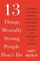 13 Things Mentally Strong People Don't Do : Take Back Your Power, Embrace Change, Face Your Fears, And Train Your Brain For Happiness And Success by Morin, Amy © 2014 (Added: 3/25/15)