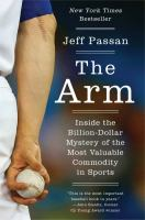 The Arm : Inside The Billion-dollar Mystery Of The Most Valuable Commodity In Sports by Passan, Jeff © 2016 (Added: 8/12/16)