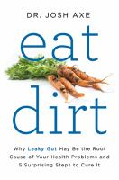 Eat Dirt : Why Leaky Gut May Be The Root Cause Of Your Health Problems And 5 Surprising Steps To Cure It by Axe, Josh © 2016 (Added: 4/14/16)