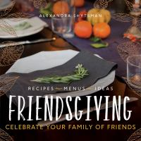 Friendsgiving : Celebrate Your Family Of Friends by Shytsman, Alexandra © 2017 (Added: 11/2/17)