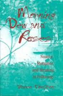 Morning dew and roses : nuance, metaphor, and meaning in folksongs
