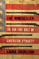 The Winchester : The Gun That Built An American Dynasty by Trevelyan, Laura © 2016 (Added: 1/9/17)