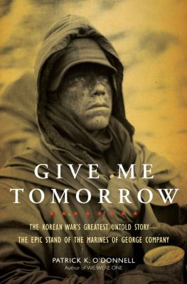Details about Give me tomorrow : the Korean War's greatest untold story--the epic stand of the marines of George Company