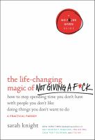 The Life-changing Magic Of Not Giving A F*ck : How To Stop Spending Time You Don't Have With People You Don't Like Doing Things You Don't Want To Do by Knight, Sarah © 2015 (Added: 1/28/16)