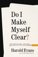 Do I Make Myself Clear? : Why Writing Well Matters by Evans, Harold © 2017 (Added: 5/17/17)