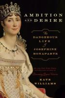 Ambition And Desire : The Dangerous Life Of Josephine Bonaparte by Williams, Kate © 2014 (Added: 3/2/15)