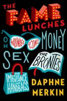 The Fame Lunches : On Wounded Icons, Money, Sex, The Brontes, And The Importance Of Handbags by Merkin, Daphne © 2014 (Added: 1/8/15)