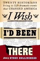 cover of I Wish I&#8217;d Been There: Twenty Historians Bring to Life Dramatic Events That Changed America