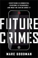 Future Crimes : Everything Is Connected, Everyone Is Vulnerable, And What We Can Do About It by Goodman, Marc © 2015 (Added: 5/7/15)