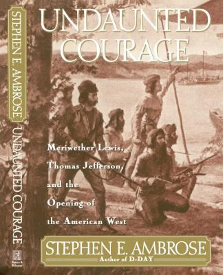 Details about Undaunted courage : Meriwether Lewis, Thomas Jefferson, and the opening of the American West