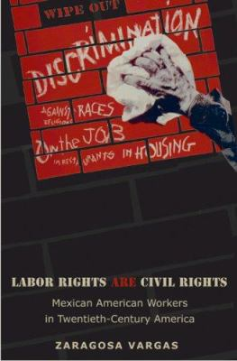 Labor Rights Are Civil Rights :: Mexican American Workers in Twentieth-Century America.