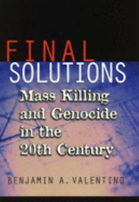 Final Solutions:mass killing and genocide in the twentieth century by Benjamin A. Valentino