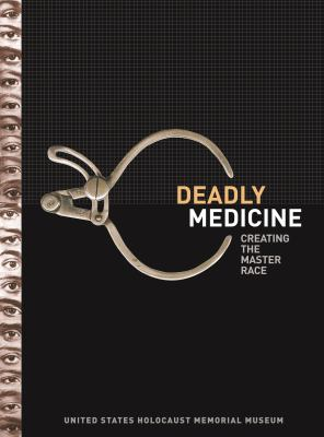 Deadly Medicine: creating the master race, Susan B. Bachrach, Project Director with Dieter Kuntz,Editor