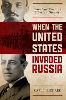 When The United States Invaded Russia : Woodrow Wilson's Siberian Disaster by Richard, Carl J. © 2017 (Added: 4/12/18)