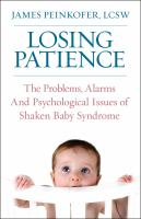 Losing Patience : The Problems, Alarms And Psychological Issues Of Shaken Baby Syndrome by Peinkofer, J. (Jim) © 2014 (Added: 2/25/15)