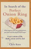 In Search Of The Perfect Onion Ring : A Son's Stories Of Life, Death, Cancer And His Dad by Kern, Chris © 2017 (Added: 9/13/17)