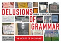Delusions Of Grammar : The Worst Of The Worst by Nichols, Sharon Eliza © 2017 (Added: 9/6/17)