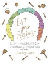 Eat Your Feelings : The Food Mood Girl's Guide To Transforming Your Emotional Eating by Smith, Lindsey © 2018 (Added: 2/7/18)