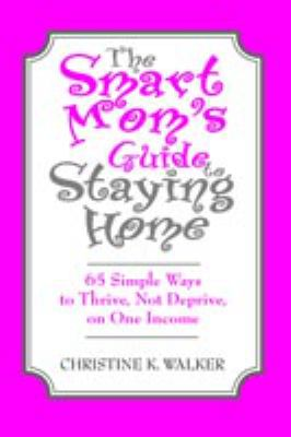 Details about The smart mom's guide to staying home : 65 simple ways to thrive, not deprive, on one income