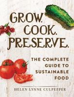 Grow. Cook. Preserve. : The Complete Guide To Sustainable Food by Culpepper, Helen Lynne © 2015 (Added: 8/13/15)