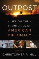 Outpost : Life On The Frontlines Of American Diplomacy, A Memoir by Hill, Christopher R. (Christopher Robert) © 2014 (Added: 2/25/15)