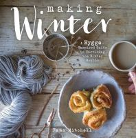 Making Winter : A Hygge-inspired Guide For Surviving The Winter Months by Mitchell, Emma © 2017 (Added: 11/14/17)