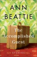The Accomplished Guest : Stories by Beattie, Ann © 2017 (Added: 6/15/17)