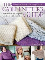 The Cable Knitter's Guide : 50 Patterns, 25 Projects, Countless Tips And Ideas by Samson, Denise © 2016 (Added: 9/19/17)