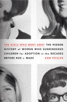 cover of The Girls Who Went Away: The Hidden History of Women Who Surrendered Children for Adoption in the Decades Before Roe v. Wade