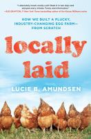 Locally Laid : How We Built A Plucky, Industry-changing Egg Farm--from Scratch by Amundsen, Lucie B. © 2016 (Added: 7/6/17)