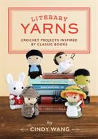 Literary Yarns : Crochet Projects Inspired By Classic Books by Wang, Cindy © 2017 (Added: 9/19/17)