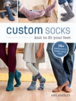 Custom Socks : Knit To Fit Your Feet by Atherley, Kate © 2015 (Added: 5/9/16)