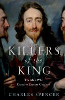 Killers Of The King : The Men Who Dared To Execute Charles I by Spencer, Charles Spencer, Earl © 2014 (Added: 8/13/15)