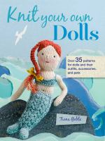 Knit Your Own Dolls : Over 35 Patterns For Dolls & Their Outfits, Accessories, & Pets by Goble, Fiona © 2018 (Added: 6/12/18)