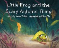 Little+frog+and+the+scary+autumn+thing by Yolen, Jane © 2016 (Added: 9/21/16)