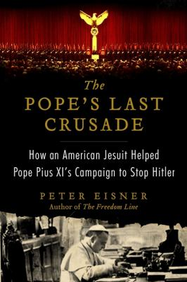 cover photo: The Pope's Last Crusade: How an American Jesuit Helped Pope Pius XI's Campaign to Stop Hitler Eisner, Peter