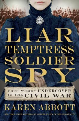 cover of Liar, Temptress, Soldier, Spy: Four Women undercover in the Civil War