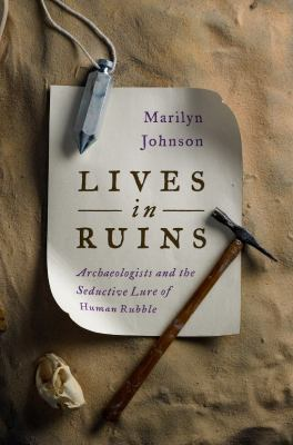 cover of Lives In Ruins: Archaeologists and the Seductive Lure Of Human Rubble
