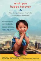 Wish You Happy Forever : What China's Orphans Taught Me About Moving Mountains by Bowen, Jenny © 2014 (Added: 1/9/15)