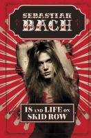 18 and life on Skid Row : a true story of rock, rage, and metal / Sebastian Bach.