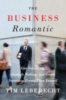 The Business Romantic : Give Everything, Quantify Nothing, And Create Something Greater Than Yourself by Leberecht, Tim © 2015 (Added: 1/7/15)